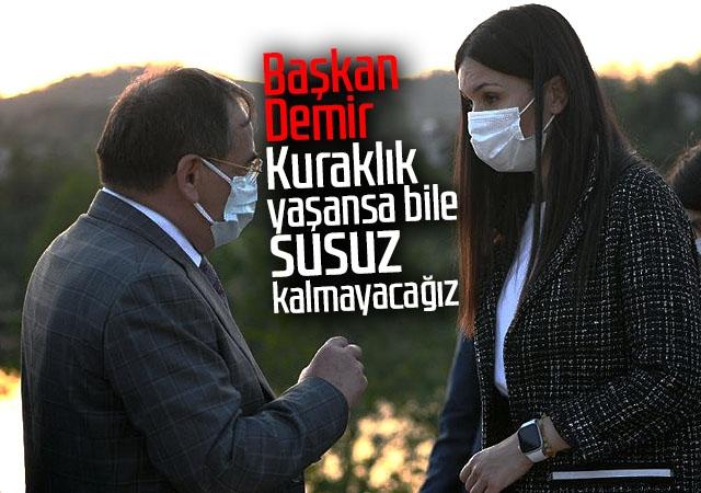 Başkan Demir : Kuraklık yaşansa bile susuz kalmayacağız