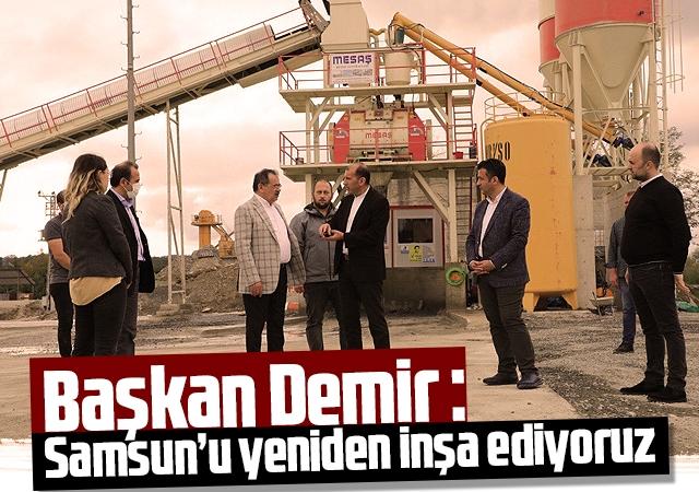 Başkan Demir : Samsun'u yeniden inşa ediyoruz
