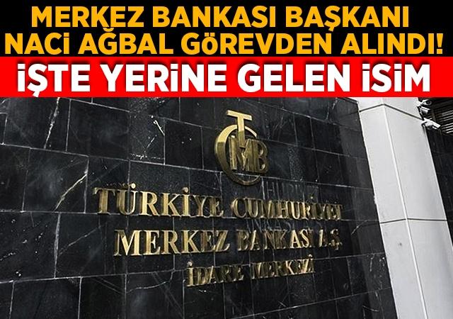 Merkez Bankası Başkanı Naci Ağbal görevden alındı! Yerine Şahap Kavcıoğlu atandı