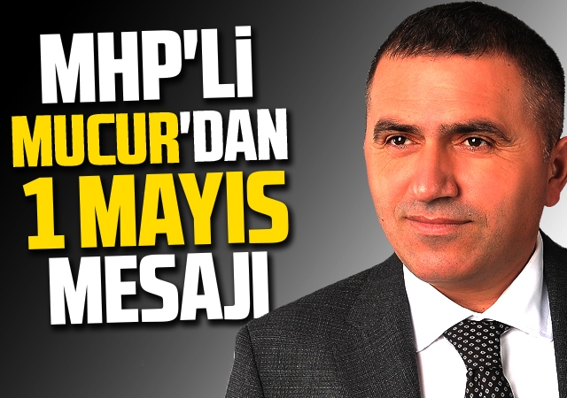 MHP'li Mucur'dan  1 Mayıs mesajı