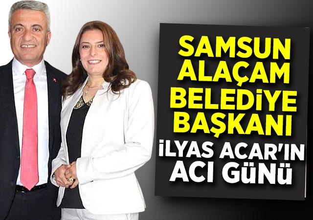 Alaçam Belediye Başkanı İlyas Acar'ın Acı Günü